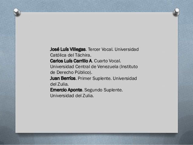 José Luís Villegas. Tercer Vocal. UniversidadCatólica del Táchira.Carlos Luís Carrillo A. Cuarto Vocal.Universidad Central...