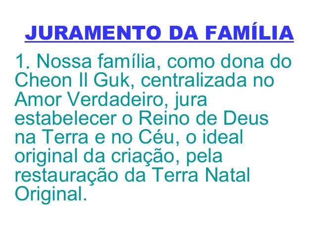 JURAMENTO DA FAMÍLIA 1. Nossa família, como dona do Cheon Il Guk, centralizada no Amor Verdadeiro, jura estabelecer o Rein...