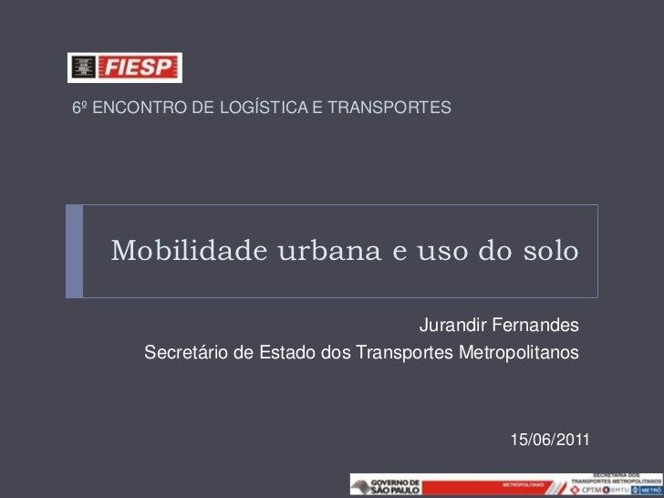 6º ENCONTRO DE LOGÍSTICA E TRANSPORTES   Mobilidade urbana e uso do solo                                       Jurandir Fe...