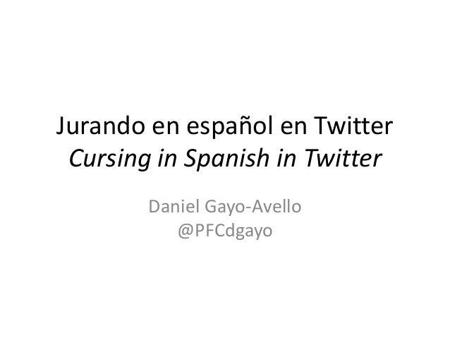 Jurando en español en Twitter Cursing in Spanish in Twitter Daniel Gayo-Avello @PFCdgayo