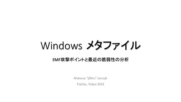 """Windows メタファイル EMF攻撃ポイントと最近の脆弱性の分析 Mateusz""""j00ru""""Jurczyk PacSec,Tokyo2016"""