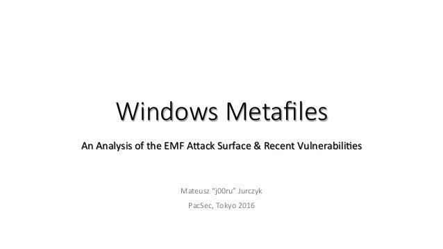 "Windows Metafiles AnAnalysisoftheEMFA1ackSurface&RecentVulnerabili;es Mateusz""j00ru""Jurczyk PacSec,Tokyo2016"