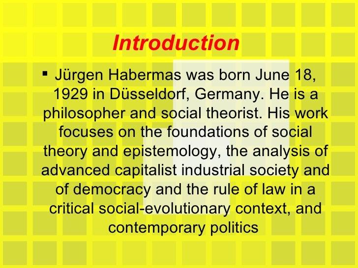Introduction  <ul><li>Jürgen Habermas was born June 18, 1929 in Düsseldorf, Germany. He is a philosopher and social theori...