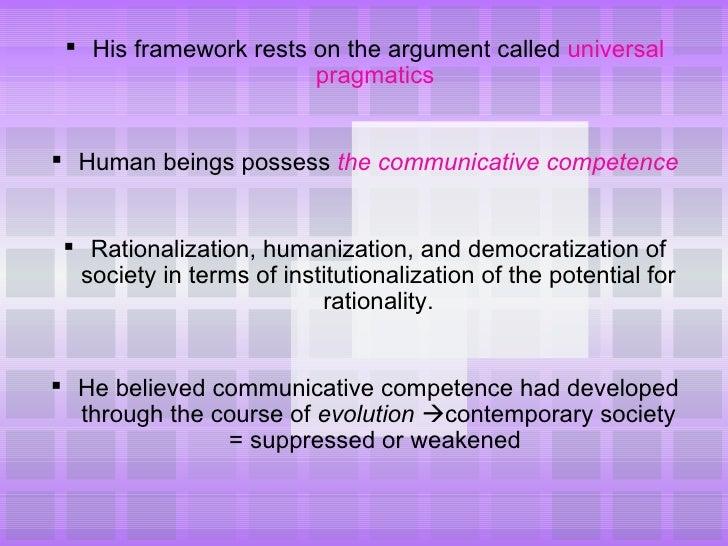 <ul><li>His framework rests on the argument called  universal pragmatics   </li></ul><ul><li>Human beings possess  the com...