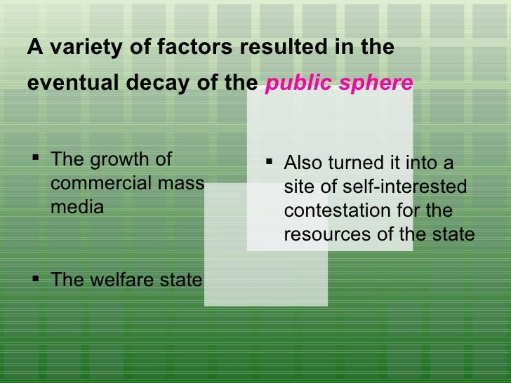 A variety of factors resulted in the eventual decay of the  public sphere   <ul><li>The growth of commercial mass media  <...