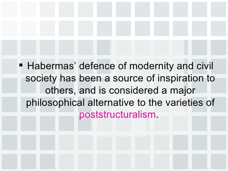 <ul><li>Habermas' defence of modernity and civil society has been a source of inspiration to others, and is considered a m...