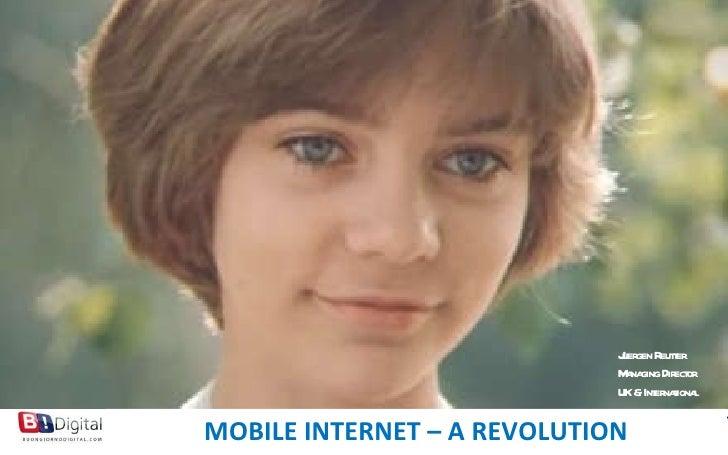 MOBILE MARKETING NEXT GENERATION  FOR BRANDS MOBILE INTERNET – A REVOLUTION Juergen Reutter Managing Director UK & Interna...