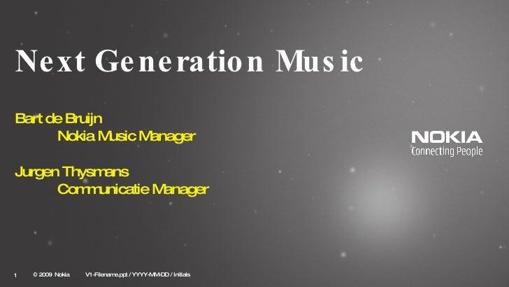 Next Generation Music Bart de Bruijn  Nokia Music Manager Jurgen Thysmans Communicatie Manager © 2009  Nokia   V1-Filename...