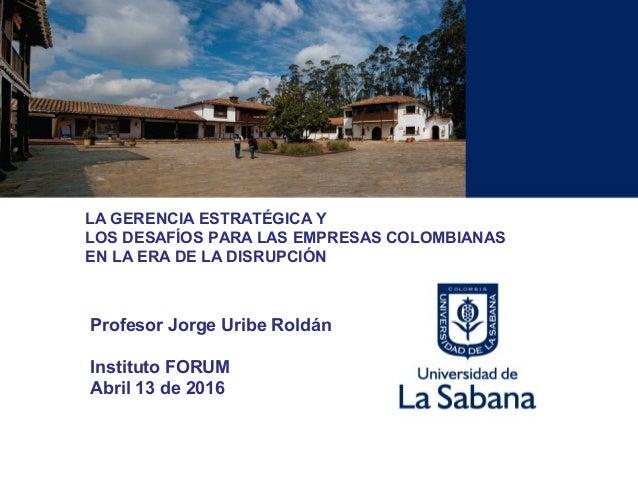 LA GERENCIA ESTRATÉGICA Y LOS DESAFÍOS PARA LAS EMPRESAS COLOMBIANAS EN LA ERA DE LA DISRUPCIÓN Profesor Jorge Uribe Roldá...