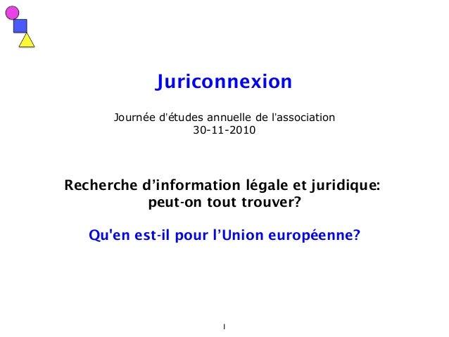1 Juriconnexion Journée d'études annuelle de l'association 30-11-2010 Recherche d'information légale et juridique: peut-on...