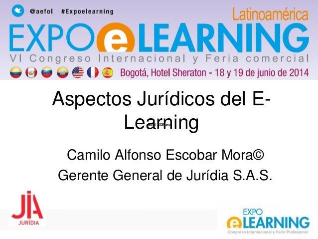 aefol 2008.exe Aspectos Jurídicos del E- Learning Camilo Alfonso Escobar Mora© Gerente General de Jurídia S.A.S.