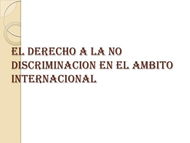 EL DERECHO A LA NODISCRIMINACION EN EL AMBITOINTERNACIONAL