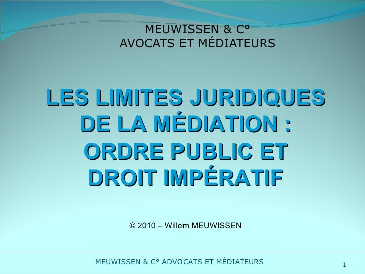 MEUWISSEN & C° AVOCATS ET MÉDIATEURS LES LIMITES JURIDIQUES DE LA MÉDIATION : ORDRE PUBLIC ET DROIT IMPÉRATIF © 2010 – Wil...