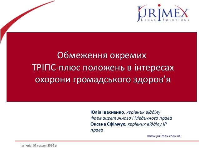 Обмеження окремих ТРІПС-плюс положень в інтересах охорони громадського здоров'я м. Київ, 09 грудня 2016 р. www.jurimex.com...