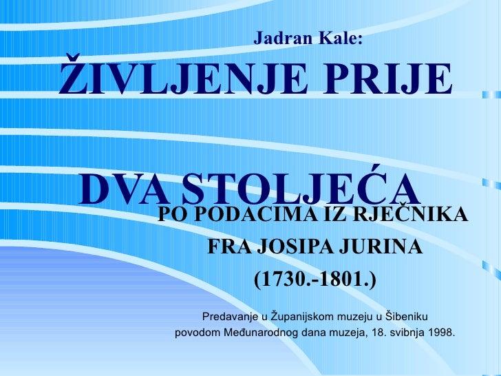 Jadran Kale:  ŽIVLJENJE PRIJE  DVA STOLJEĆA PO PODACIMA IZ RJEČNIKA  FRA JOSIPA JURINA (1730.-1801.) Predavanje u Županijs...