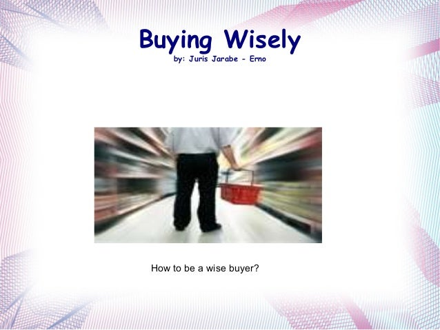 Buying Wisely by: Juris Jarabe - Erno How to be a wise buyer?