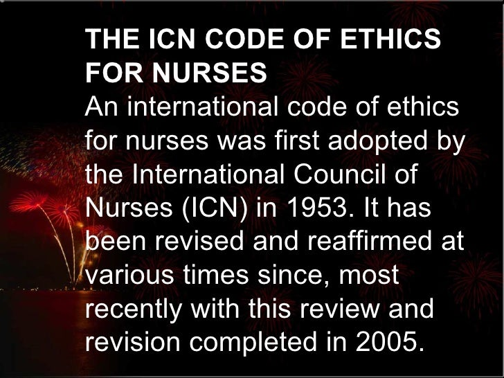 icn code of nursing 2 the icn code the icn code of ethics for nurses has four principal elements that outline the standards of ethical conduct elements of the code 1 nurses and people the nurse's primary professional responsibility is to people requiring nursing care.