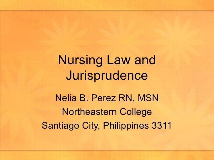 Nursing Law and Jurisprudence Nelia B. Perez RN, MSN Northeastern College Santiago City, Philippines 3311