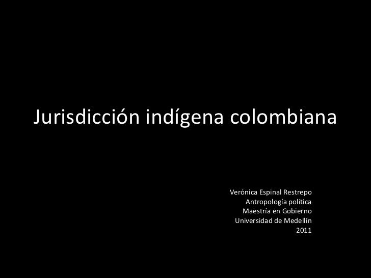 Jurisdicción indígena colombiana  Verónica Espinal Restrepo Antropología política Maestría en Gobierno Universidad de Mede...