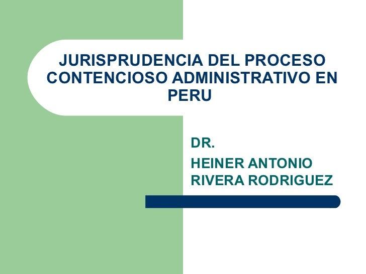 JURISPRUDENCIA DEL PROCESO CONTENCIOSO ADMINISTRATIVO EN PERU  DR.  HEINER ANTONIO RIVERA RODRIGUEZ