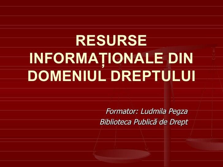 RESURSE INFORMAŢIONALE DIN DOMENIUL DREPTULUI Formator: Ludmila Pegza Biblioteca Public ă de Drept