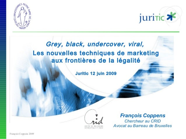 Grey, black, undercover, viral, Les nouvelles techniques de marketing aux frontières de la légalité Juritic 12 juin 2009  ...