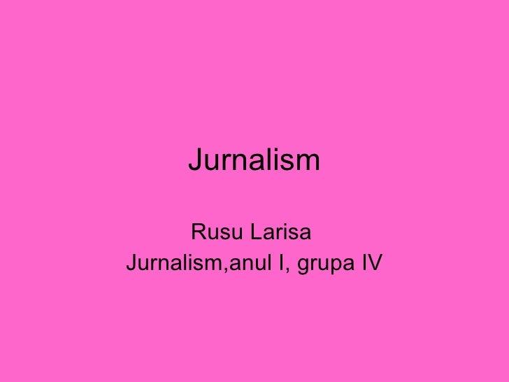 Jurnalism Rusu Larisa  Jurnalism,anul I, grupa IV