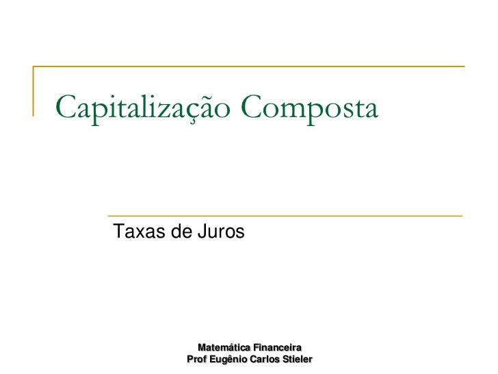 Capitalização Composta   Taxas de Juros            Matemática Financeira          Prof Eugênio Carlos Stieler