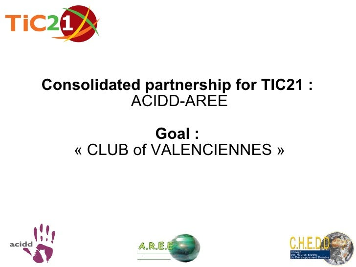 Consolidated partnership for TIC21 :   ACIDD-AREE Goal :  «  CLUB of VALENCIENNES  »