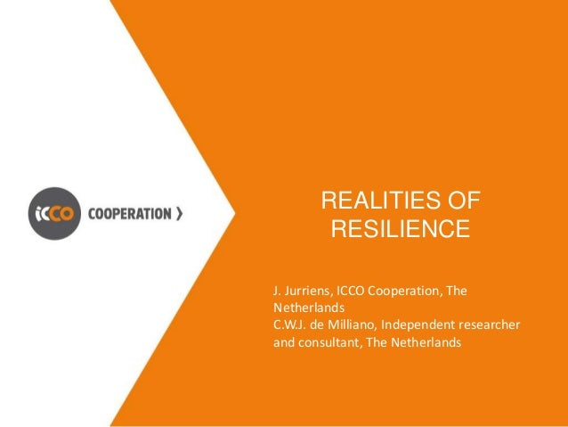 REALITIES OF  RESILIENCE  J. Jurriens, ICCO Cooperation, The  Netherlands  C.W.J. de Milliano, Independent researcher  and...
