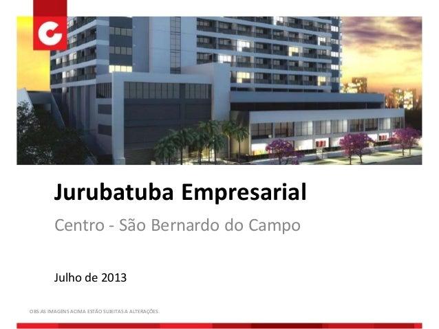 Jurubatuba Empresarial Centro - São Bernardo do Campo Julho de 2013 OBS:AS IMAGENS ACIMA ESTÃO SUJEITAS A ALTERAÇÕES.