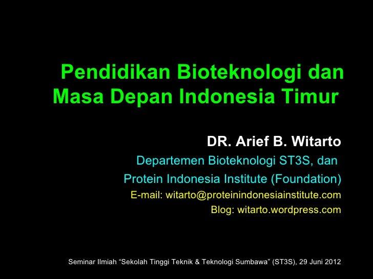 Pendidikan Bioteknologi danMasa Depan Indonesia Timur                                         DR. Arief B. Witarto        ...