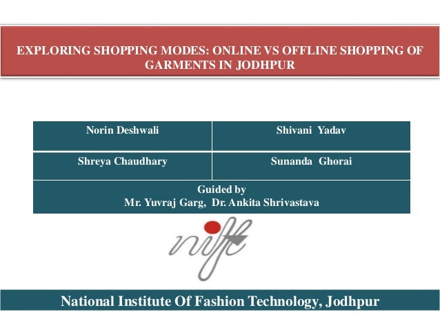 EXPLORING SHOPPING MODES: ONLINE VS OFFLINE SHOPPING OF GARMENTS IN JODHPUR Norin Deshwali Shivani Yadav Shreya Chaudhary ...