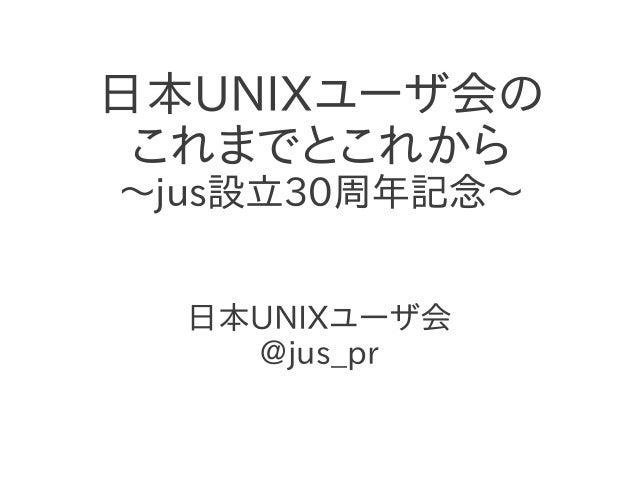 日本UNIXユーザ会の これまでとこれから 〜jus設立30周年記念〜 日本UNIXユーザ会 @jus_pr