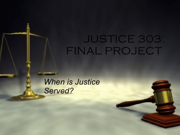 JUSTICE 303: FINAL PROJECT  When is Justice Served?