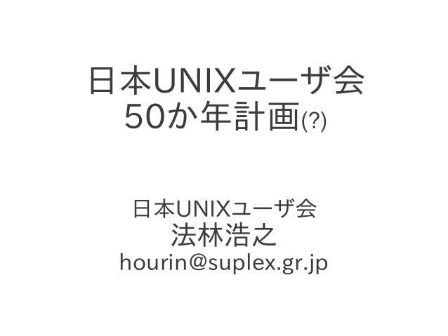 日本UNIXユーザ会 50か年計画(?) 日本UNIXユーザ会 法林浩之 hourin@suplex.gr.jp