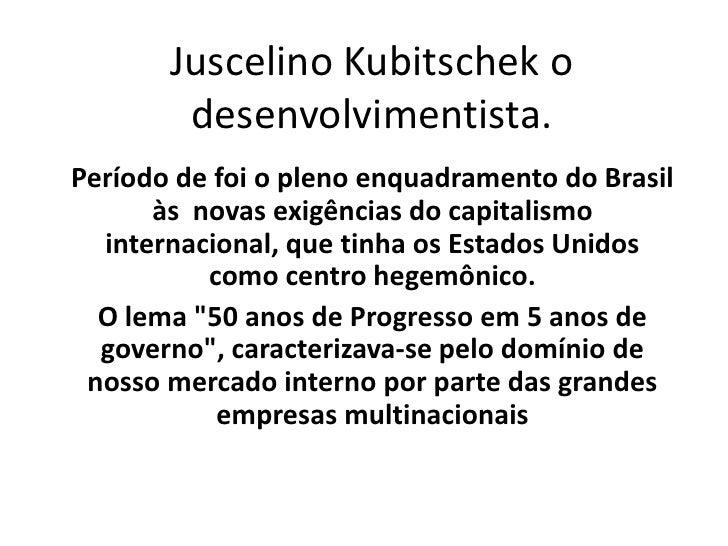 Juscelino Kubitschek o desenvolvimentista.<br />Período de foi o pleno enquadramento do Brasil às  novas exigências do cap...