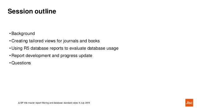 Session outline JUSP title master report filtering and database standard views 9 July 2019 •Background •Creating tailored ...