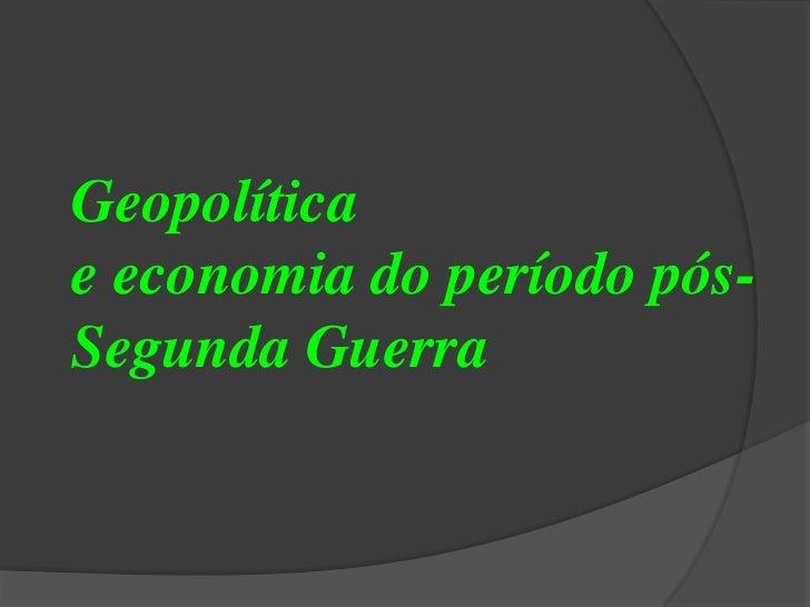 Geopolítica <br />e economia do período pós-Segunda Guerra<br />