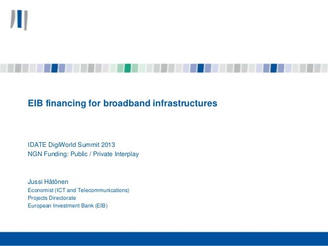 EIB financing for broadband infrastructures  IDATE DigiWorld Summit 2013 NGN Funding: Public / Private Interplay  Jussi Hä...