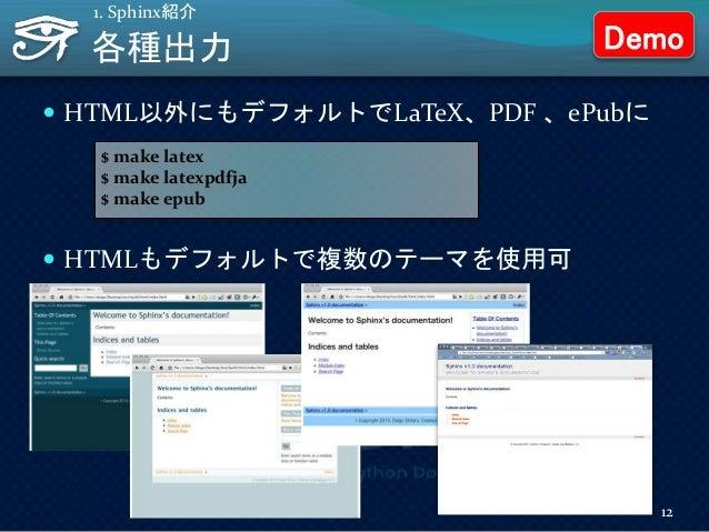 各種出力  HTML以外にもデフォルトでLaTeX、PDF 、ePubに  HTMLもデフォルトで複数のテーマを使用可 1. Sphinx紹介 $ make latex $ make latexpdfja $ make epub 12 De...