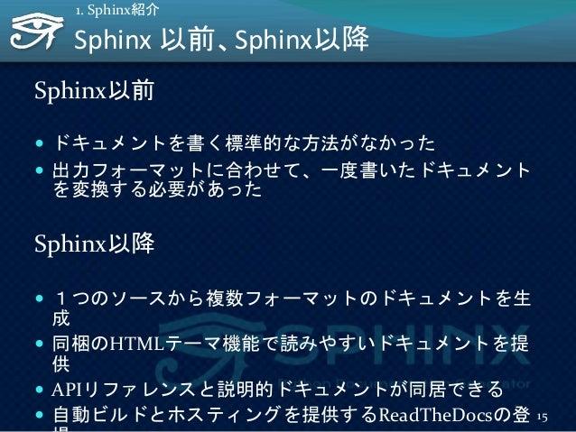 Sphinx 以前、Sphinx以降 Sphinx以前  ドキュメントを書く標準的な方法がなかった  出力フォーマットに合わせて、一度書いたドキュメント を変換する必要があった Sphinx以降  1つのソースから複数フォーマットのドキュ...