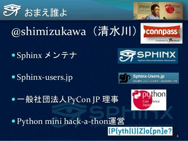 おまえ誰よ @shimizukawa(清水川)  Sphinx メンテナ  Sphinx-users.jp  一般社団法人PyCon JP 理事  Python mini hack-a-thon運営 2