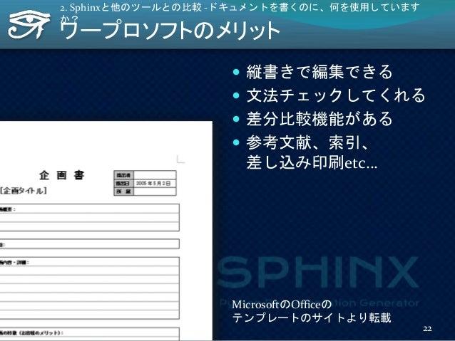 ワープロソフトのメリット  縦書きで編集できる  文法チェックしてくれる  差分比較機能がある  参考文献、索引、 差し込み印刷etc… 2. Sphinxと他のツールとの比較 -ドキュメントを書くのに、何を使用しています か? Mic...