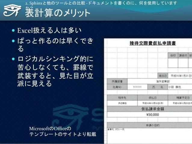 表計算のメリット  Excel扱える人は多い  ぱっと作るのは早くでき る  ロジカルシンキング的に 苦心しなくても、罫線で 武装すると、見た目が立 派に見える 2. Sphinxと他のツールとの比較 -ドキュメントを書くのに、何を使用し...
