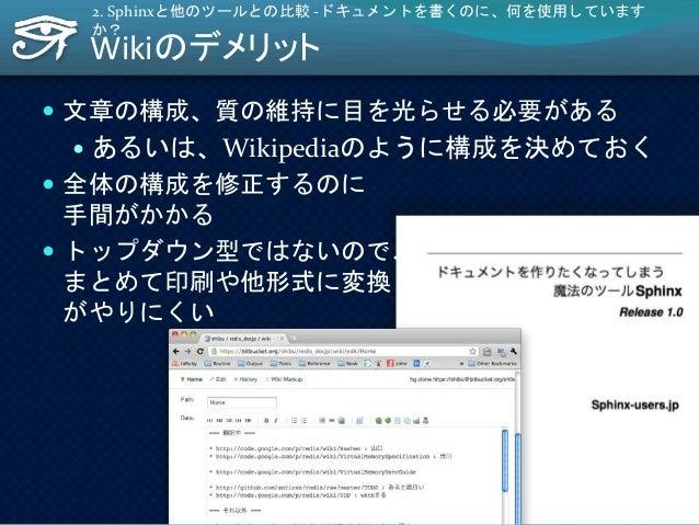 Wikiのデメリット  文章の構成、質の維持に目を光らせる必要がある  あるいは、Wikipediaのように構成を決めておく  全体の構成を修正するのに 手間がかかる  トップダウン型ではないので、 まとめて印刷や他形式に変換 がやりに...