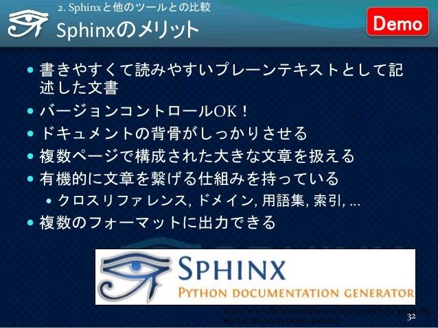 Sphinxのメリット  書きやすくて読みやすいプレーンテキストとして記 述した文書  バージョンコントロールOK!  ドキュメントの背骨がしっかりさせる  複数ページで構成された大きな文章を扱える  有機的に文章を繋げる仕組みを持っ...