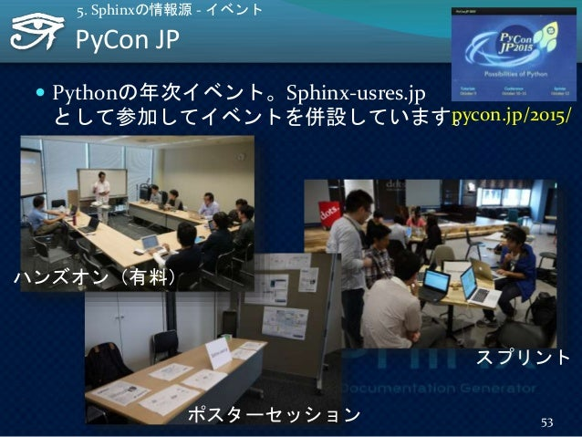 PyCon JP 53 5. Sphinxの情報源 - イベント  Pythonの年次イベント。Sphinx-usres.jp として参加してイベントを併設しています。pycon.jp/2015/ ポスターセッション スプリント ハンズオン(...