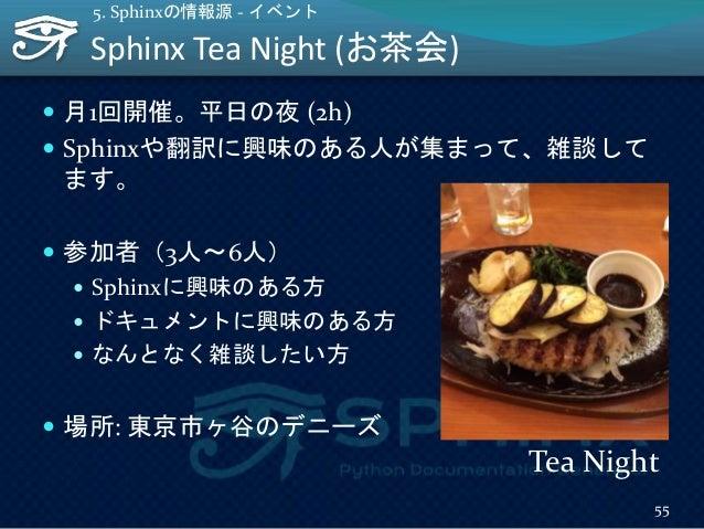 Sphinx Tea Night (お茶会) 55 5. Sphinxの情報源 - イベント  月1回開催。平日の夜 (2h)  Sphinxや翻訳に興味のある人が集まって、雑談して ます。  参加者(3人~6人)  Sphinxに興味...