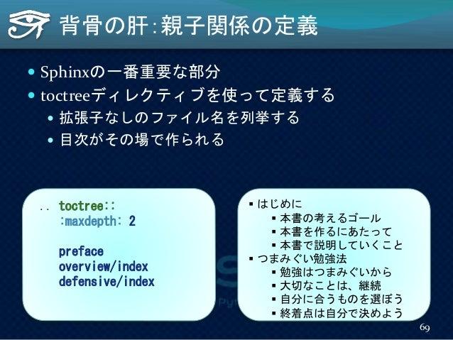 背骨の肝:親子関係の定義  Sphinxの一番重要な部分  toctreeディレクティブを使って定義する  拡張子なしのファイル名を列挙する  目次がその場で作られる .. toctree:: :maxdepth: 2 preface ...